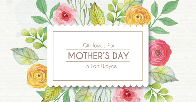 mothers day gift ideas in fort wayne