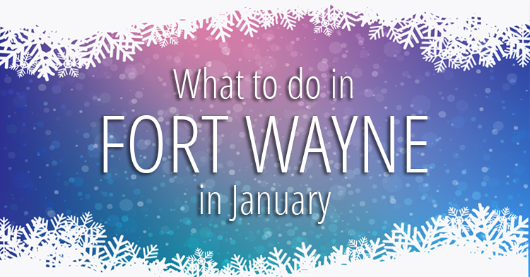 what to do in fort wayne january 2017