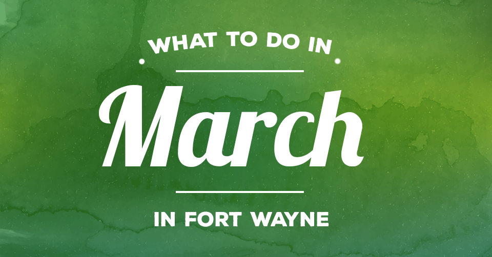 things to do in fort wayne march 2017